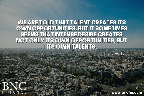 """WE ARE TOLD THAT TALENT CREATES ITS OWN OPPORTUNITIES, BUT IT SOMETIMES SEEMS THAT INTENSE DESIRE CREATES NOT ONLY ITS OWN OPPORTUNITIES, BUT ITS OWN TALENTS."" - MOTIVATIONAL QUOTE"