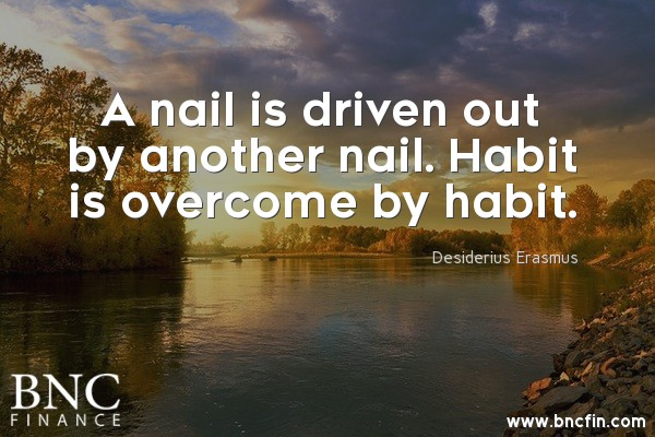 """A NAIL IS DRIVEN OUT BY ANOTHER NAIL. HABIT IS OVERCOME BY HABIT."" - MOTIVATIONAL QUOTE"